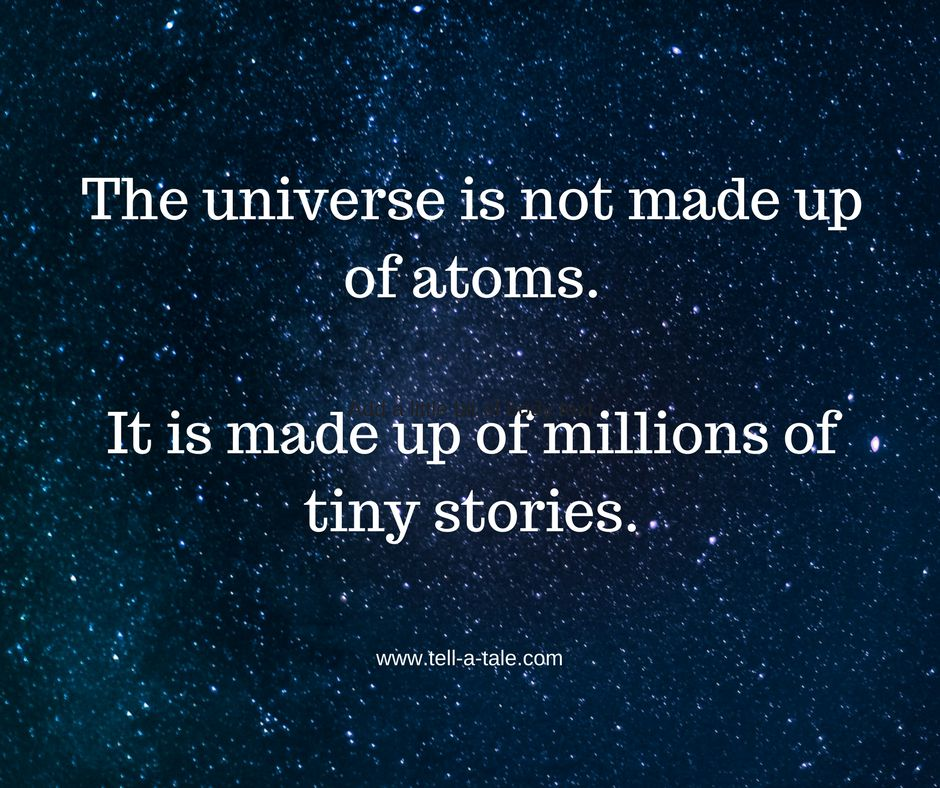 The universe is not made up of atoms.It is made up of millions of stories.